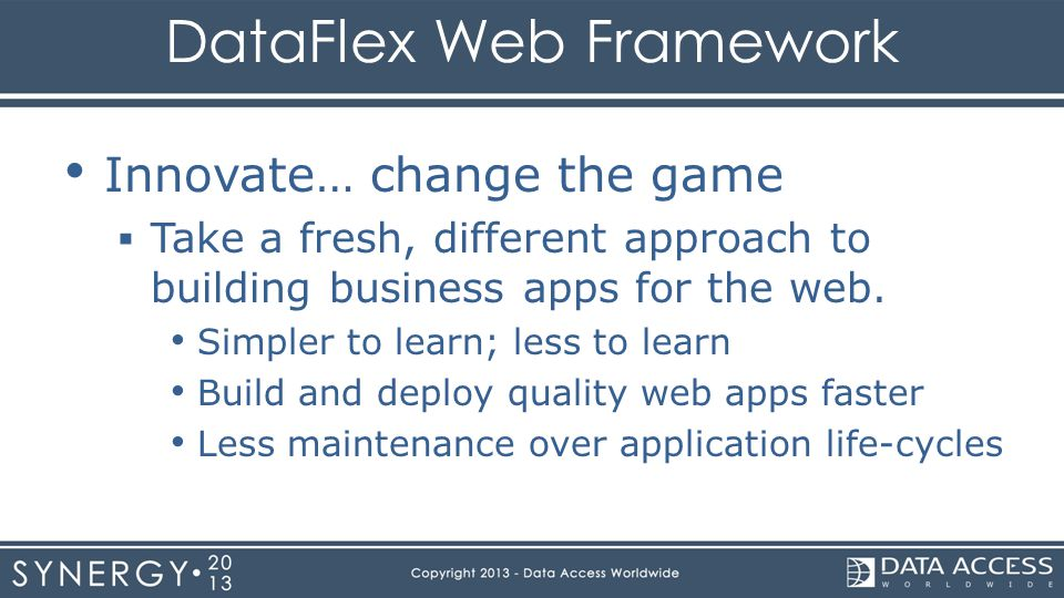 DataFlex Web Framework Innovate… change the game Take a fresh, different approach to building business apps for the web. Simpler to learn; less to lea