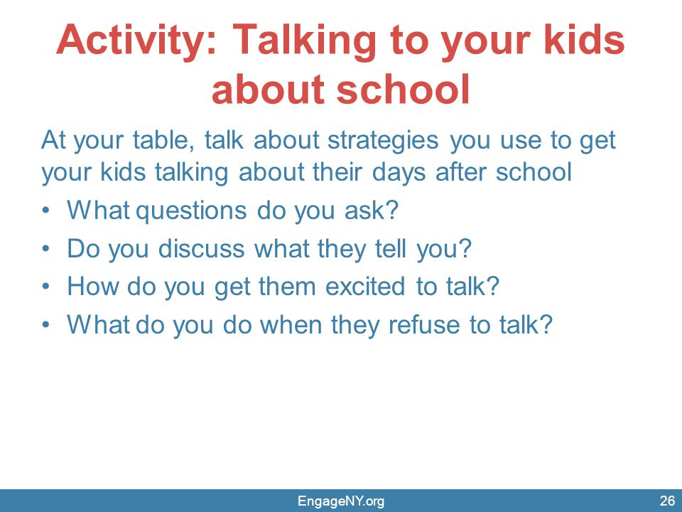 Activity: Talking to your kids about school At your table, talk about strategies you use to get your kids talking about their days after school What q