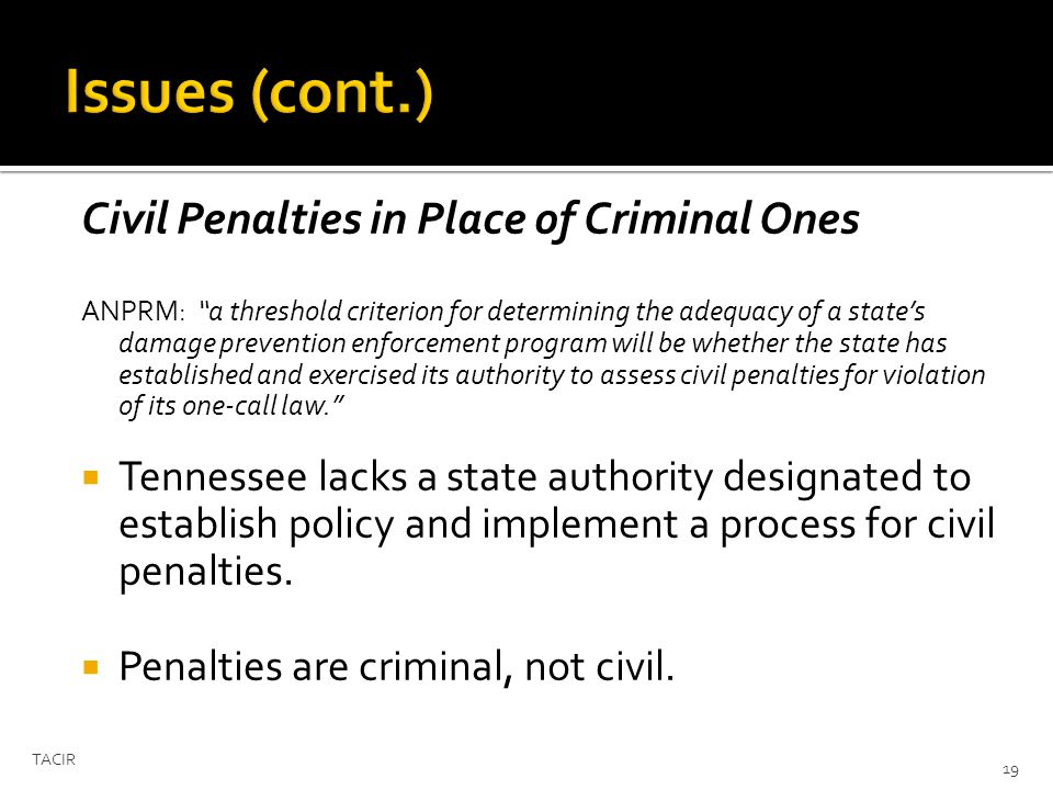 Civil Penalties in Place of Criminal Ones ANPRM: a threshold criterion for determining the adequacy of a states damage prevention enforcement program will be whether the state has established and exercised its authority to assess civil penalties for violation of its one-call law.
