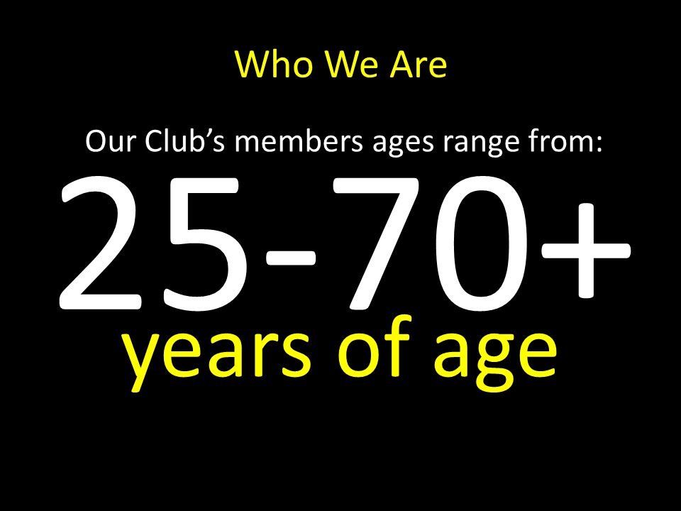 Who We Are Our Clubs members ages range from: 25-70+ years of age