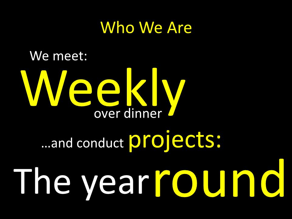 Who We Are We meet: Weekly round The year …and conduct projects: over dinner