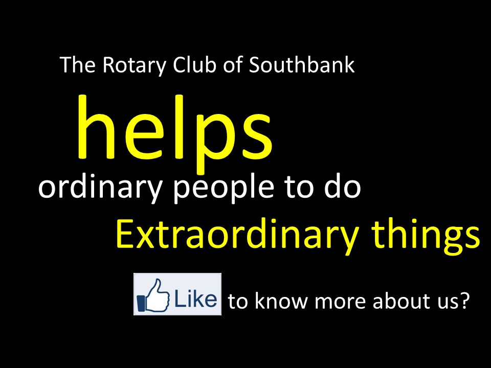 helps Extraordinary things ordinary people to do The Rotary Club of Southbank to know more about us