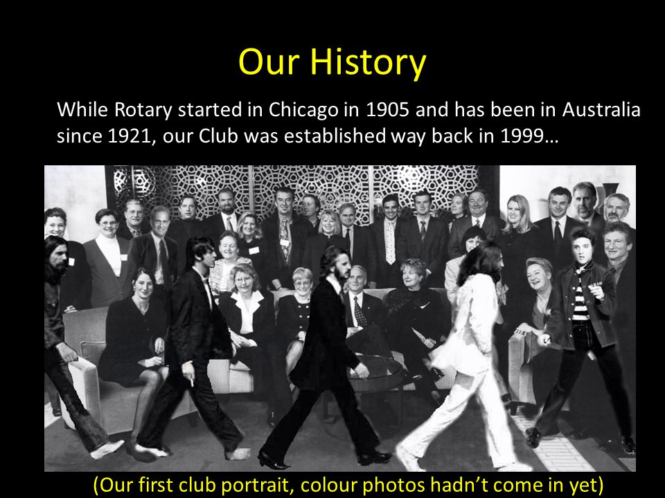 Our History While Rotary started in Chicago in 1905 and has been in Australia since 1921, our Club was established way back in 1999… (Our first club portrait, colour photos hadnt come in yet)