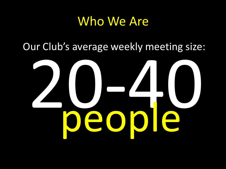 Who We Are Our Clubs average weekly meeting size: 20-40 people