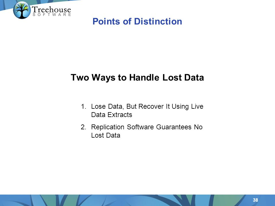 38 Two Ways to Handle Lost Data 1.Lose Data, But Recover It Using Live Data Extracts 2.Replication Software Guarantees No Lost Data Points of Distinction