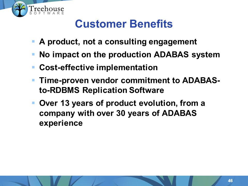 46 Customer Benefits A product, not a consulting engagement No impact on the production ADABAS system Cost-effective implementation Time-proven vendor commitment to ADABAS- to-RDBMS Replication Software Over 13 years of product evolution, from a company with over 30 years of ADABAS experience