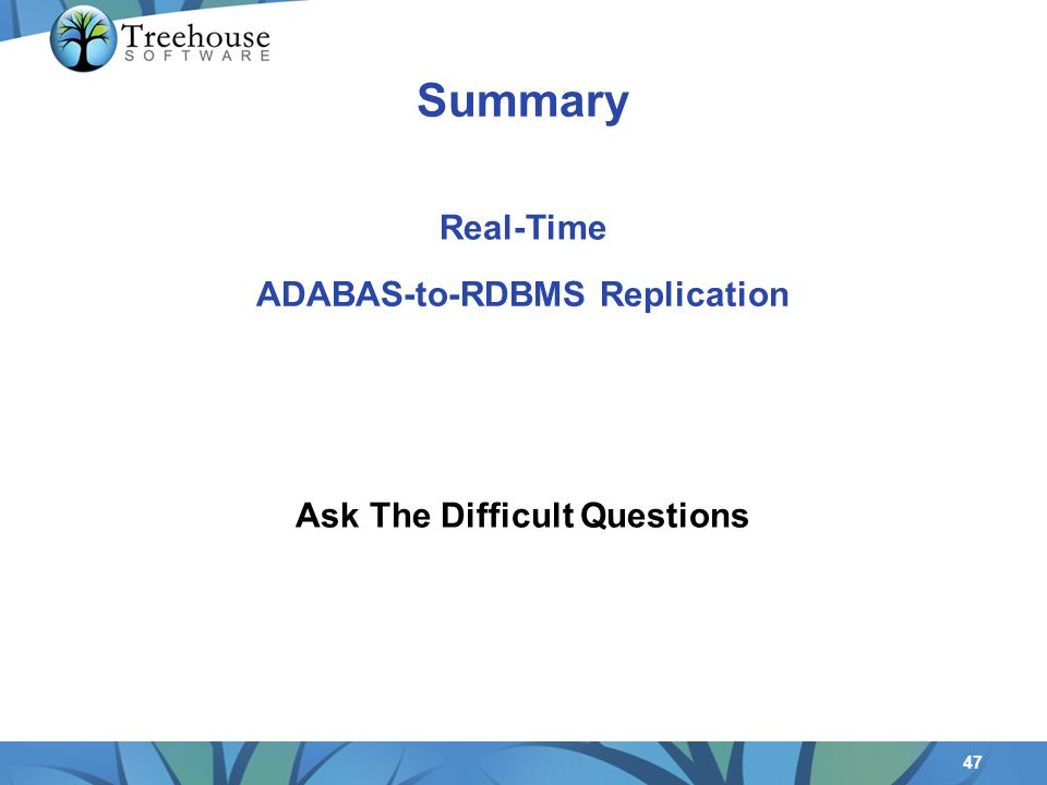 47 ADABAS-to-RDBMS Replication Ask The Difficult Questions Real-Time Summary