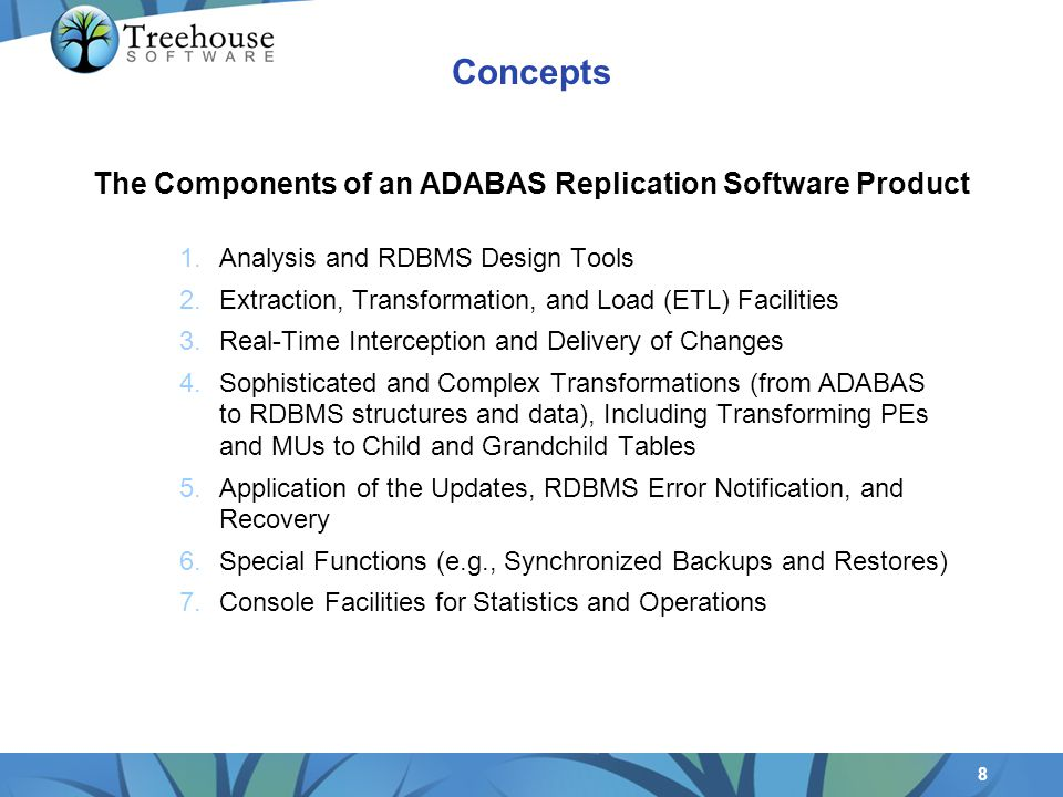 8 1.Analysis and RDBMS Design Tools 2.Extraction, Transformation, and Load (ETL) Facilities 3.Real-Time Interception and Delivery of Changes 4.Sophisticated and Complex Transformations (from ADABAS to RDBMS structures and data), Including Transforming PEs and MUs to Child and Grandchild Tables 5.Application of the Updates, RDBMS Error Notification, and Recovery 6.Special Functions (e.g., Synchronized Backups and Restores) 7.Console Facilities for Statistics and Operations The Components of an ADABAS Replication Software Product Concepts