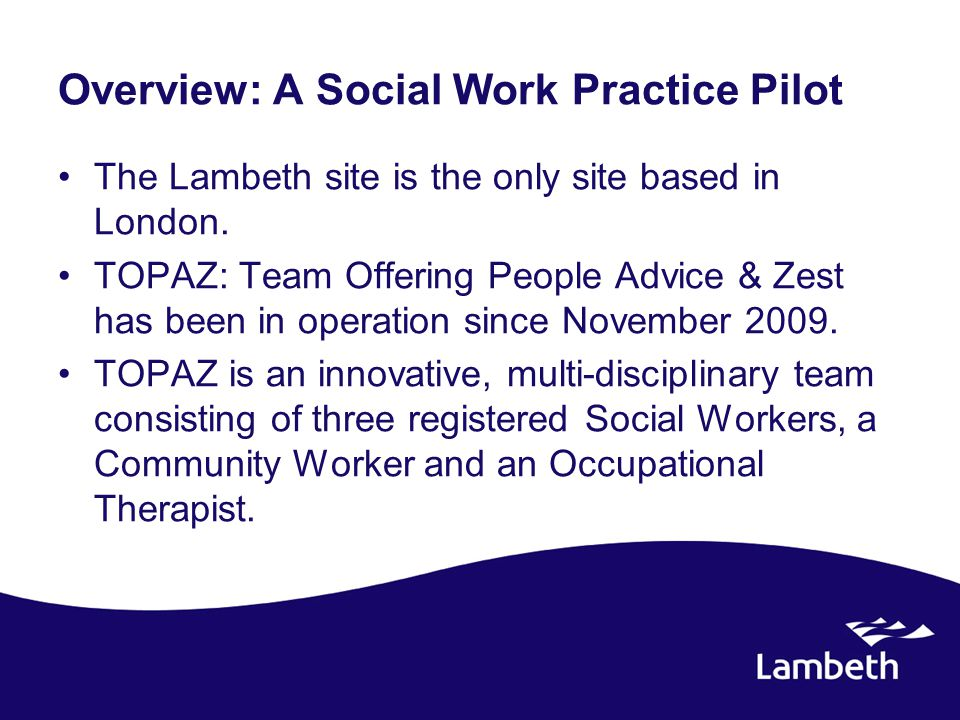 Overview: A Social Work Practice Pilot The Lambeth site is the only site based in London. TOPAZ: Team Offering People Advice & Zest has been in operat
