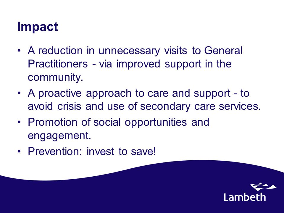 Impact A reduction in unnecessary visits to General Practitioners - via improved support in the community. A proactive approach to care and support -