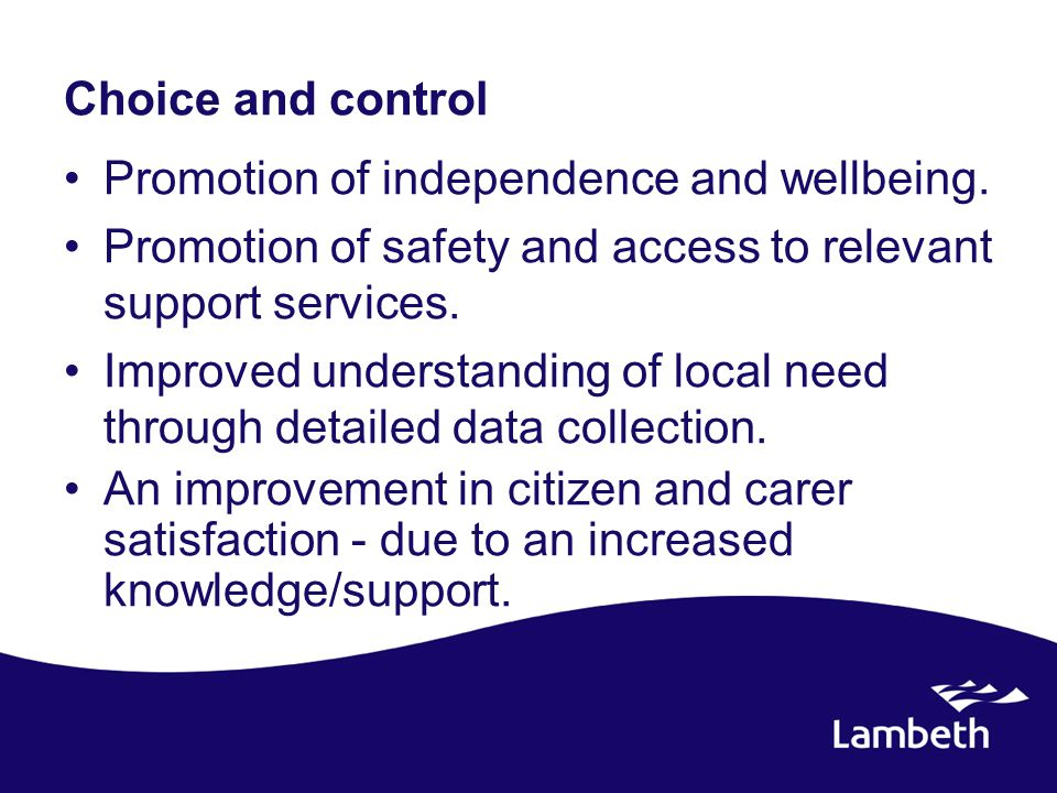 Choice and control Promotion of independence and wellbeing. Promotion of safety and access to relevant support services. Improved understanding of loc