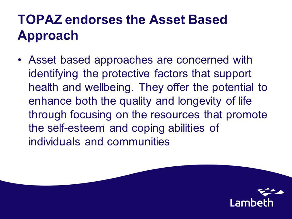 TOPAZ endorses the Asset Based Approach Asset based approaches are concerned with identifying the protective factors that support health and wellbeing