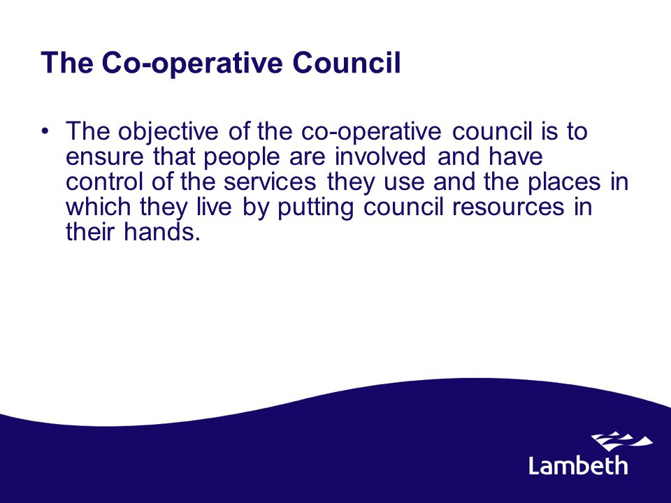 The Co-operative Council The objective of the co-operative council is to ensure that people are involved and have control of the services they use and