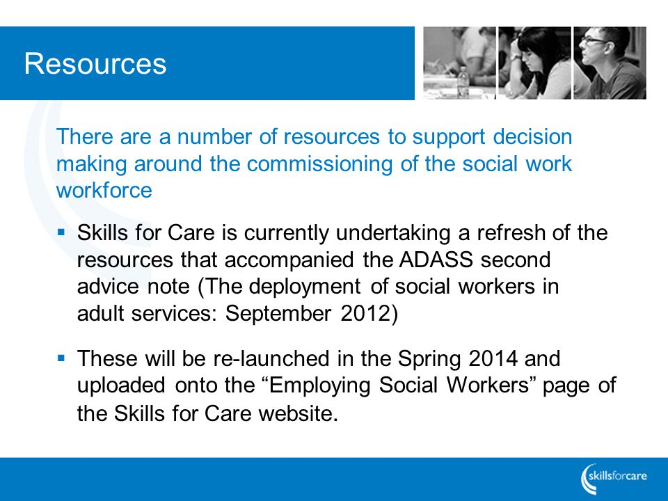 There are a number of resources to support decision making around the commissioning of the social work workforce Skills for Care is currently undertaking a refresh of the resources that accompanied the ADASS second advice note (The deployment of social workers in adult services: September 2012) These will be re-launched in the Spring 2014 and uploaded onto the Employing Social Workers page of the Skills for Care website.