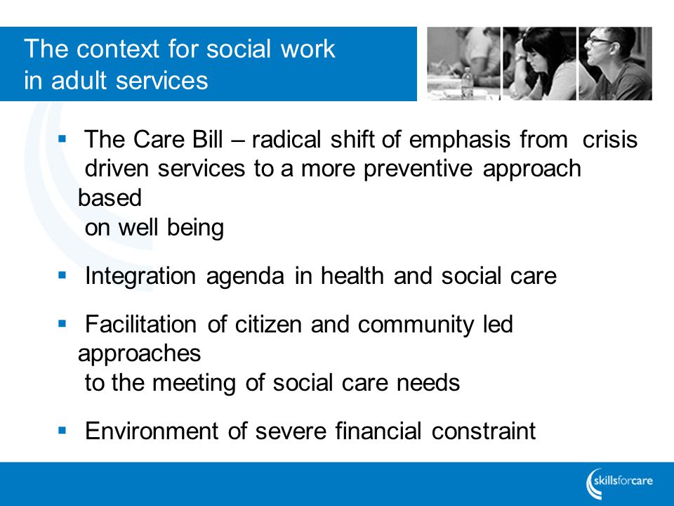 The context for social work in adult services The Care Bill – radical shift of emphasis from crisis driven services to a more preventive approach based on well being Integration agenda in health and social care Facilitation of citizen and community led approaches to the meeting of social care needs Environment of severe financial constraint