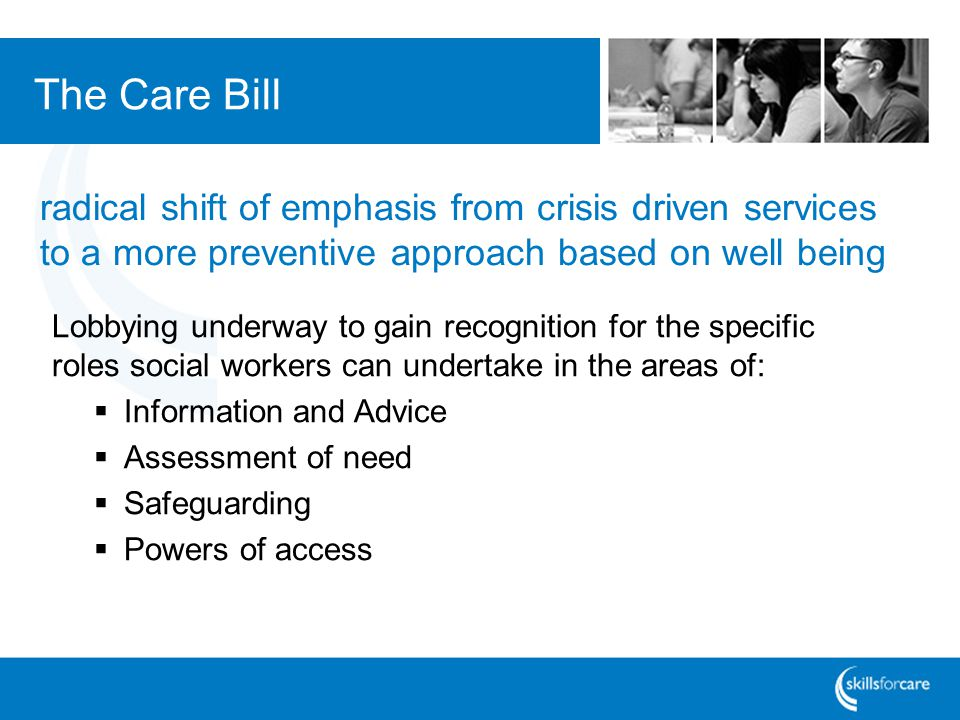 The Care Bill Lobbying underway to gain recognition for the specific roles social workers can undertake in the areas of: Information and Advice Assessment of need Safeguarding Powers of access radical shift of emphasis from crisis driven services to a more preventive approach based on well being