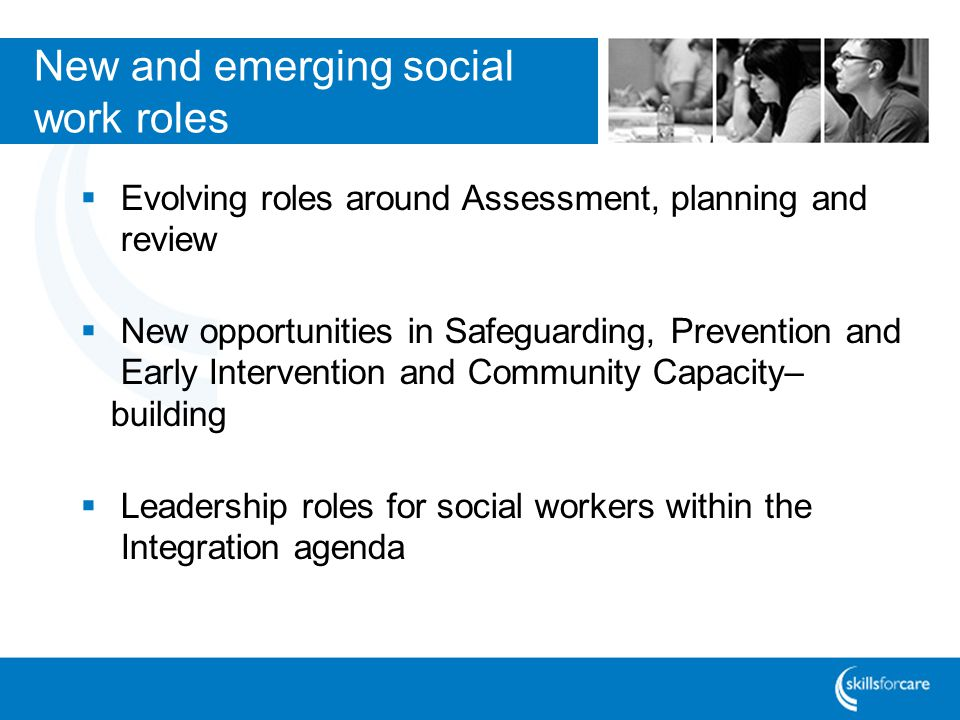 New and emerging social work roles Evolving roles around Assessment, planning and review New opportunities in Safeguarding, Prevention and Early Intervention and Community Capacity– building Leadership roles for social workers within the Integration agenda