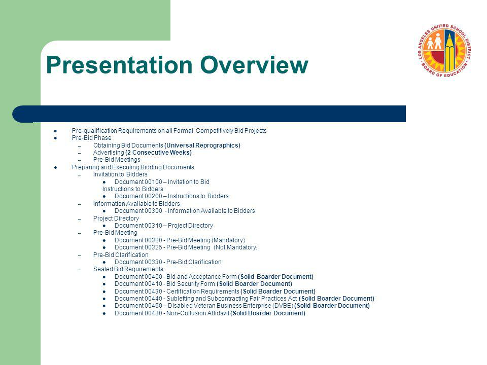 Presentation Overview Pre-qualification Requirements on all Formal, Competitively Bid Projects Pre-Bid Phase – Obtaining Bid Documents (Universal Reprographics) – Advertising (2 Consecutive Weeks) – Pre-Bid Meetings Preparing and Executing Bidding Documents – Invitation to Bidders Document 00100 – Invitation to Bid Instructions to Bidders Document 00200 – Instructions to Bidders – Information Available to Bidders Document 00300 - Information Available to Bidders – Project Directory Document 00310 – Project Directory – Pre-Bid Meeting Document 00320 - Pre-Bid Meeting (Mandatory) Document 00325 - Pre-Bid Meeting (Not Mandatory ) – Pre-Bid Clarification Document 00330 - Pre-Bid Clarification – Sealed Bid Requirements Document 00400 - Bid and Acceptance Form (Solid Boarder Document) Document 00410 - Bid Security Form (Solid Boarder Document) Document 00430 - Certification Requirements (Solid Boarder Document) Document 00440 - Subletting and Subcontracting Fair Practices Act (Solid Boarder Document) Document 00460 – Disabled Veteran Business Enterprise (DVBE) (Solid Boarder Document) Document 00480 - Non-Collusion Affidavit (Solid Boarder Document)