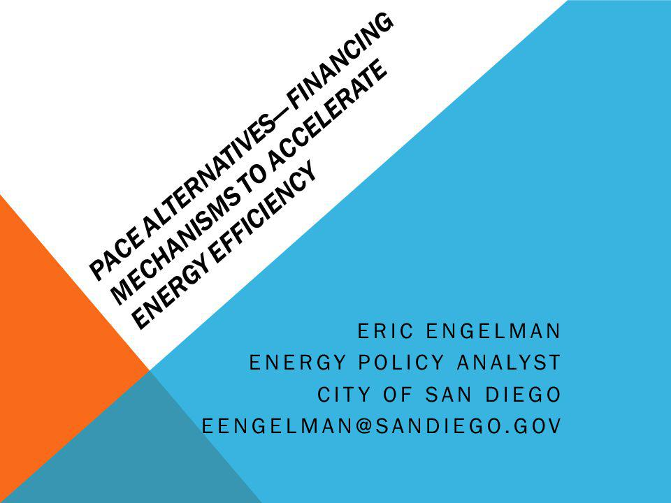 PACE ALTERNATIVES FINANCING MECHANISMS TO ACCELERATE ENERGY EFFICIENCY ERIC ENGELMAN ENERGY POLICY ANALYST CITY OF SAN DIEGO EENGELMAN@SANDIEGO.GOV