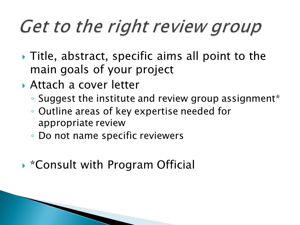 Title, abstract, specific aims all point to the main goals of your project Attach a cover letter Suggest the institute and review group assignment* Outline areas of key expertise needed for appropriate review Do not name specific reviewers *Consult with Program Official