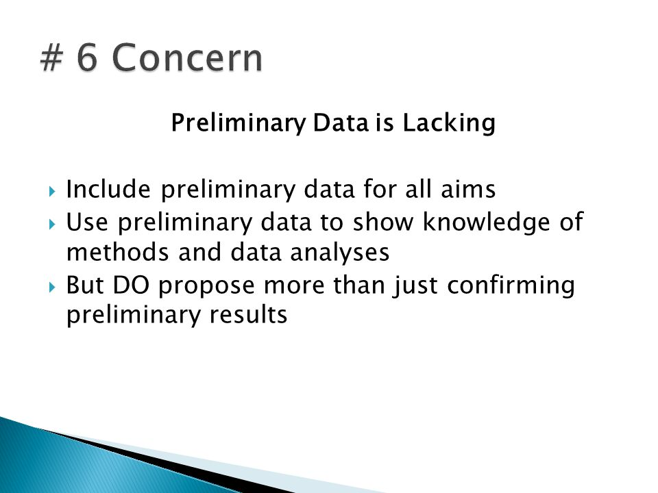 Preliminary Data is Lacking Include preliminary data for all aims Use preliminary data to show knowledge of methods and data analyses But DO propose more than just confirming preliminary results