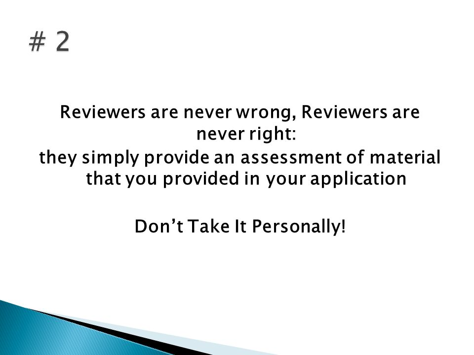 Reviewers are never wrong, Reviewers are never right: they simply provide an assessment of material that you provided in your application Dont Take It Personally!