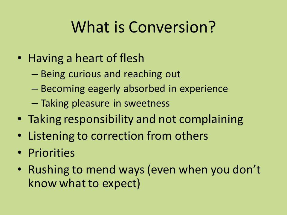 What is Conversion? Having a heart of flesh – Being curious and reaching out – Becoming eagerly absorbed in experience – Taking pleasure in sweetness