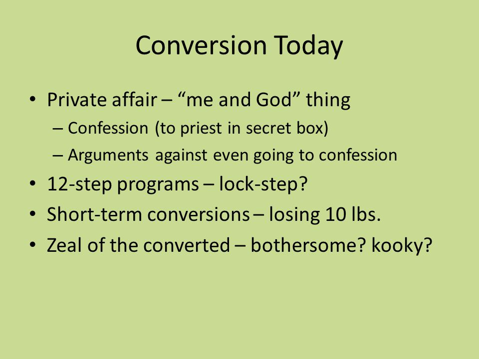 Conversion Today Private affair – me and God thing – Confession (to priest in secret box) – Arguments against even going to confession 12-step program