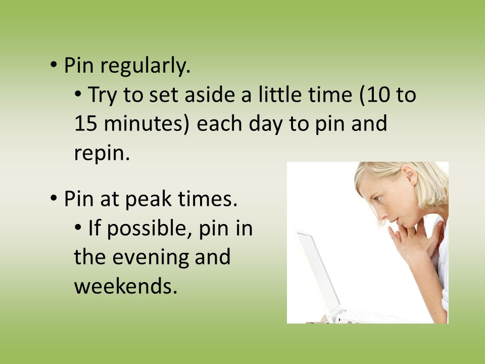 Pin regularly. Try to set aside a little time (10 to 15 minutes) each day to pin and repin.