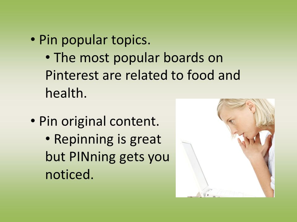 Pin popular topics. The most popular boards on Pinterest are related to food and health.