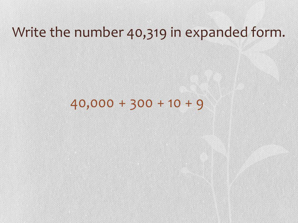 Write the number 40,319 in expanded form. 40,000 + 300 + 10 + 9