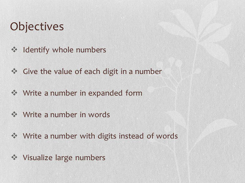 Objectives Identify whole numbers Give the value of each digit in a number Write a number in expanded form Write a number in words Write a number with digits instead of words Visualize large numbers