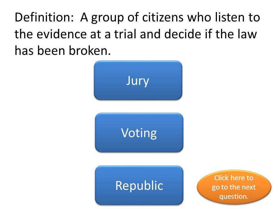 Definition: A group of citizens who listen to the evidence at a trial and decide if the law has been broken. Jury Voting Republic Click here to go to