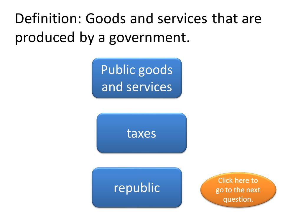 Definition: Goods and services that are produced by a government. Public goods and services taxes republic Click here to go to the next question. Clic