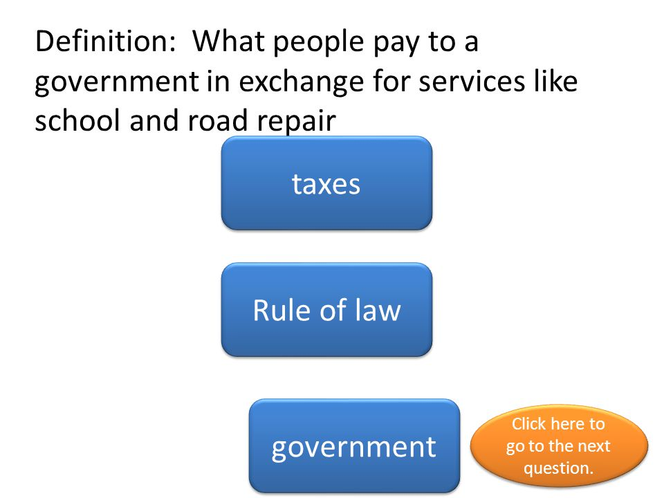 Definition: What people pay to a government in exchange for services like school and road repair taxes Rule of law government Click here to go to the next question.