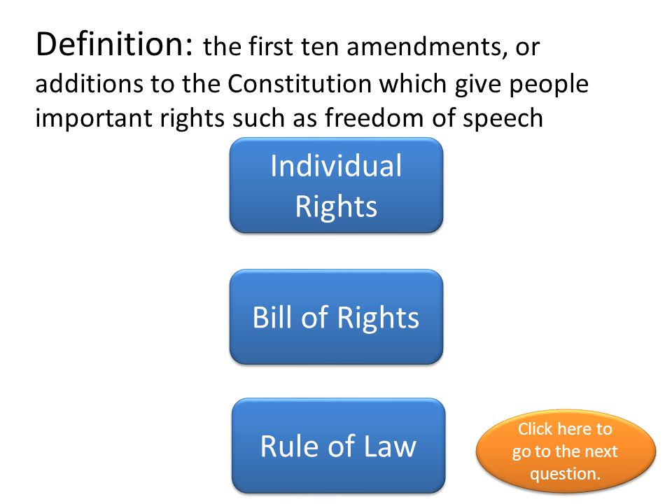 Definition: the first ten amendments, or additions to the Constitution which give people important rights such as freedom of speech Individual Rights