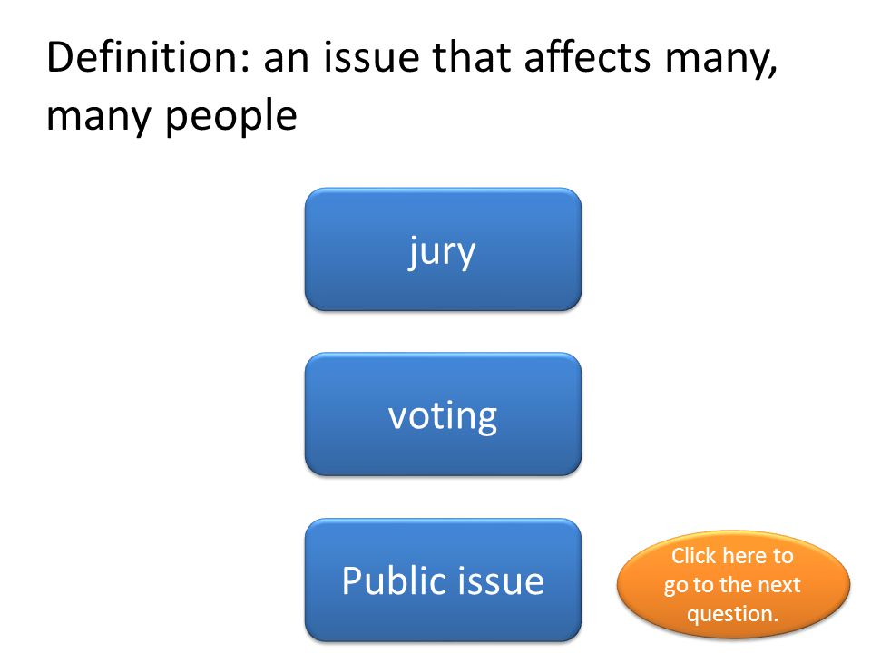 Definition: an issue that affects many, many people jury voting Public issue Click here to go to the next question. Click here to go to the next quest