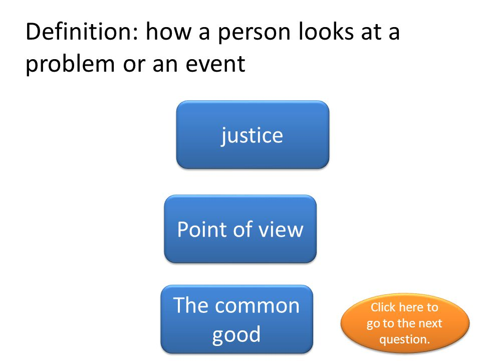 Definition: how a person looks at a problem or an event justice Point of view The common good Click here to go to the next question.
