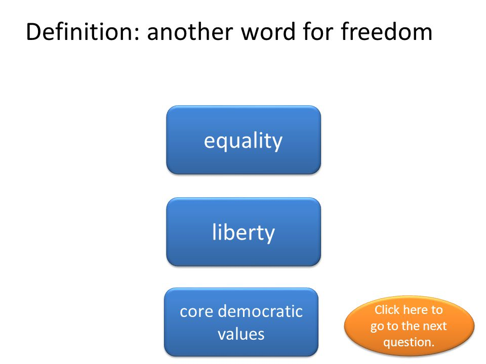 Definition: another word for freedom equality liberty core democratic values Click here to go to the next question. Click here to go to the next quest