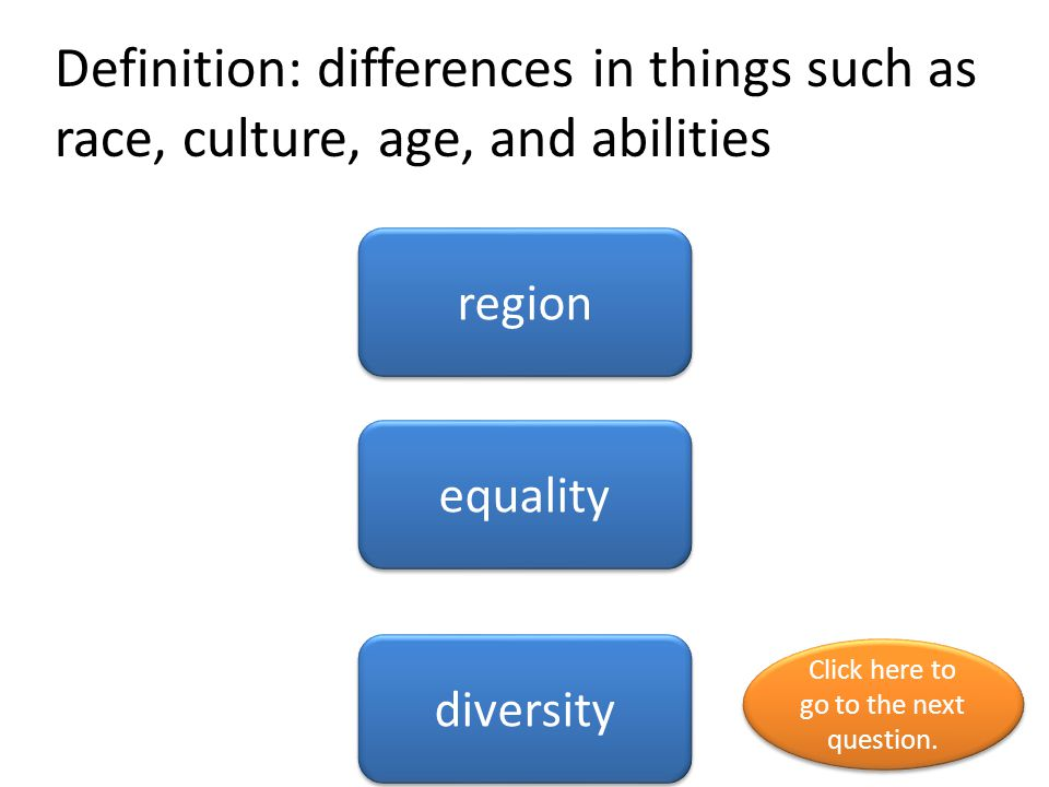Definition: differences in things such as race, culture, age, and abilities region equality diversity Click here to go to the next question.