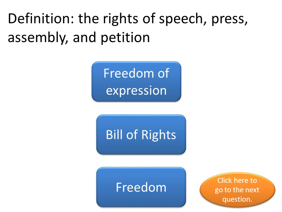 Definition: the rights of speech, press, assembly, and petition Freedom of expression Bill of Rights Freedom Click here to go to the next question.