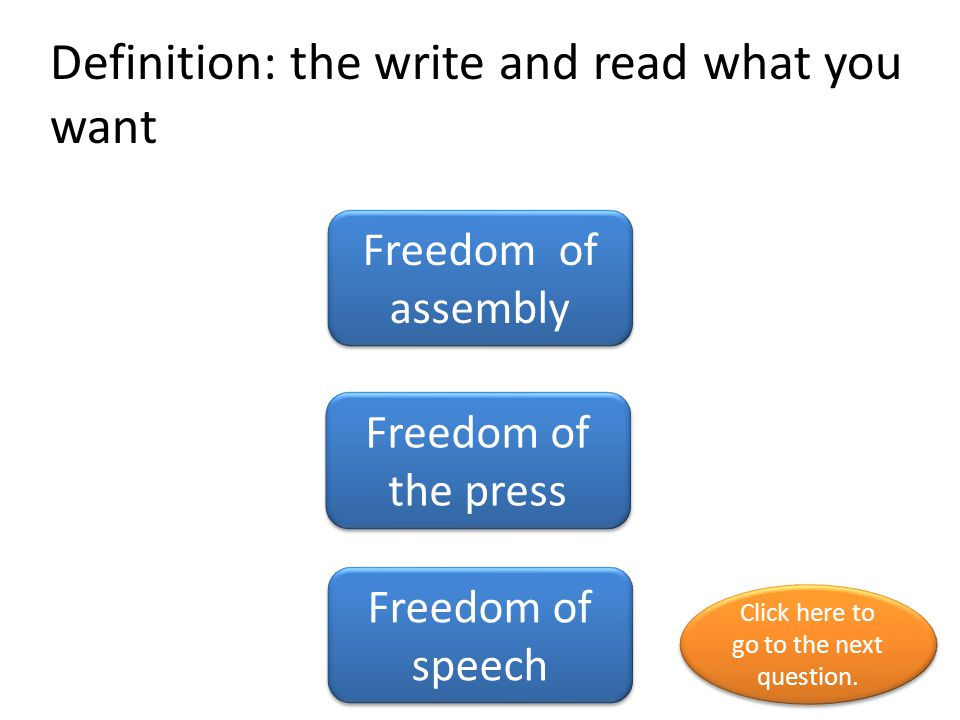 Definition: the write and read what you want Freedom of assembly Freedom of the press Freedom of speech Click here to go to the next question.