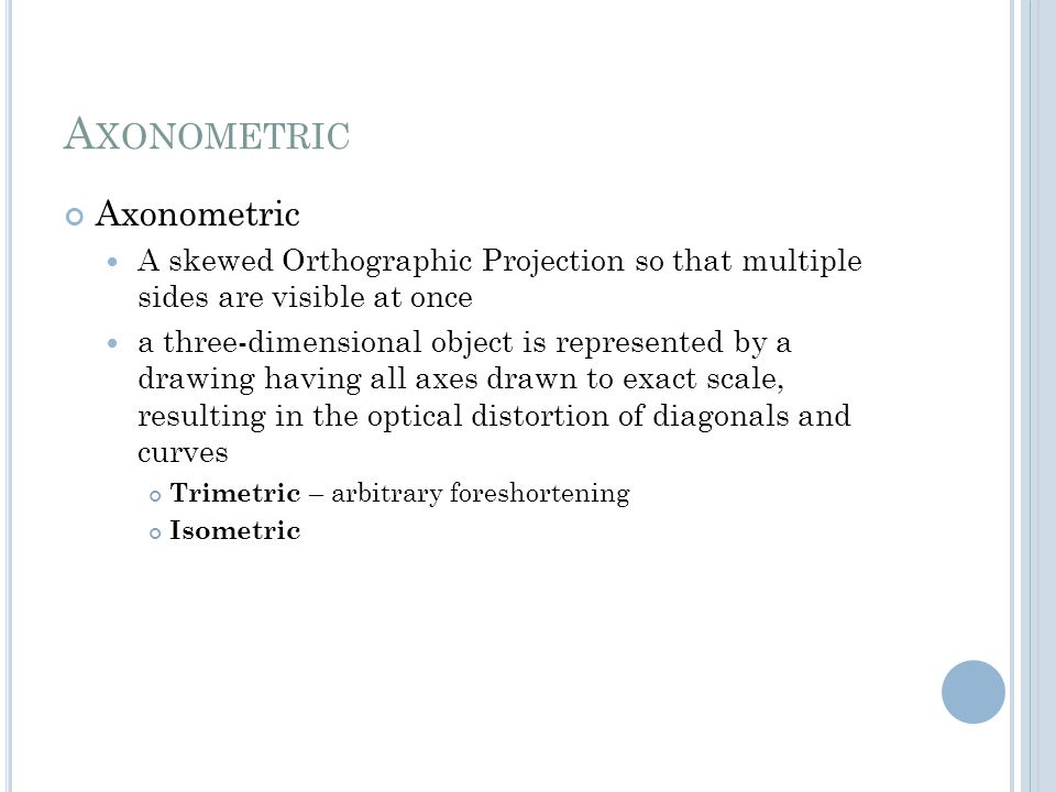 A XONOMETRIC Axonometric A skewed Orthographic Projection so that multiple sides are visible at once a three-dimensional object is represented by a dr