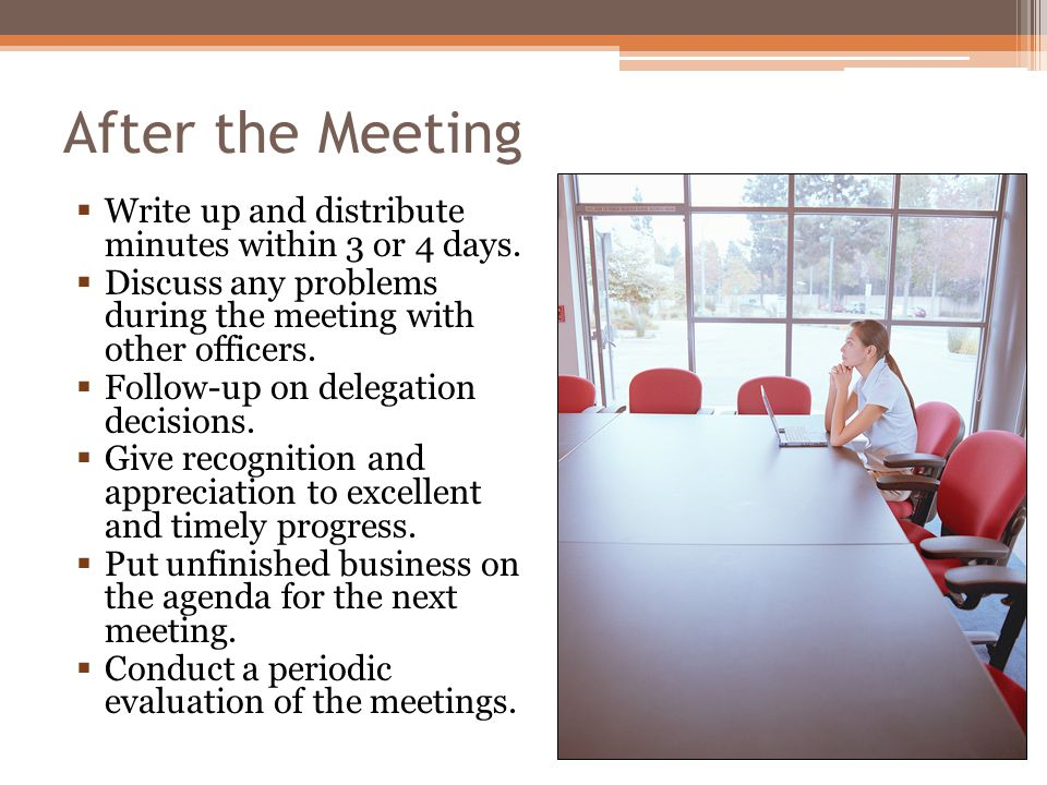 After the Meeting Write up and distribute minutes within 3 or 4 days. Discuss any problems during the meeting with other officers. Follow-up on delega