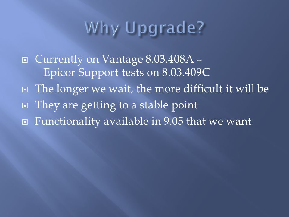 Currently on Vantage 8.03.408A – Epicor Support tests on 8.03.409C The longer we wait, the more difficult it will be They are getting to a stable poin
