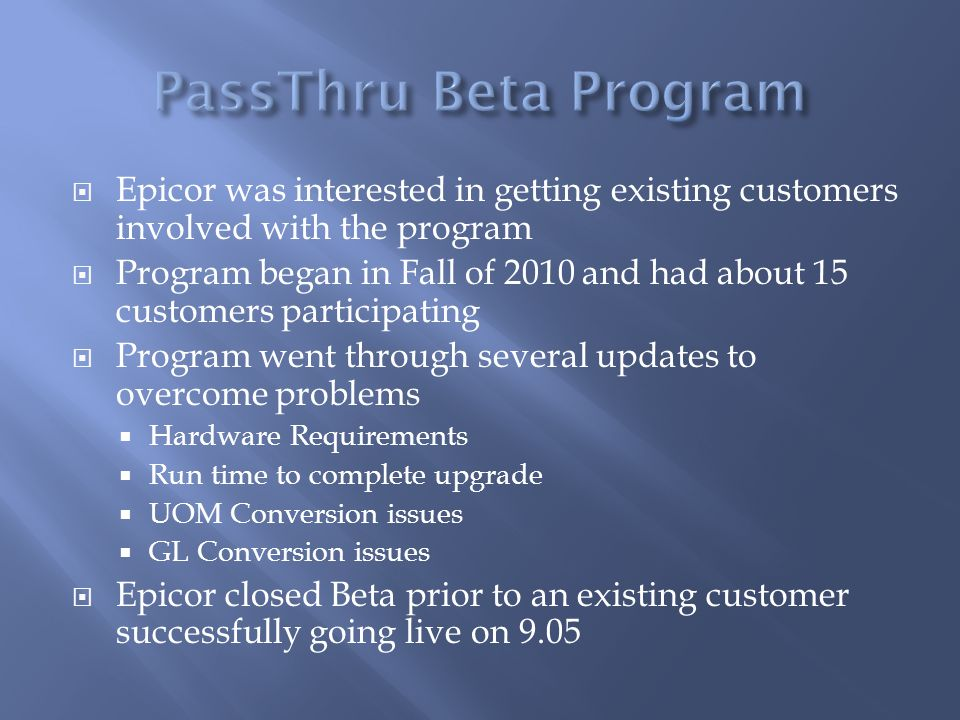 Epicor was interested in getting existing customers involved with the program Program began in Fall of 2010 and had about 15 customers participating P