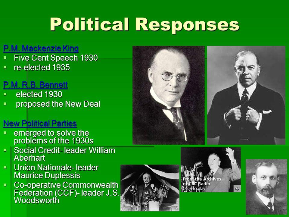 Political Responses P.M. Mackenzie King Five Cent Speech 1930 Five Cent Speech 1930 re-elected 1935 re-elected 1935 P.M. R.B. Bennett elected 1930 ele