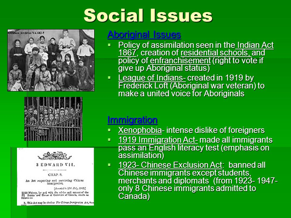 Social Issues Aboriginal Issues Policy of assimilation seen in the Indian Act 1867, creation of residential schools, and policy of enfranchisement (right to vote if give up Aboriginal status) Policy of assimilation seen in the Indian Act 1867, creation of residential schools, and policy of enfranchisement (right to vote if give up Aboriginal status) League of Indians- created in 1919 by Frederick Loft (Aboriginal war veteran) to make a united voice for Aboriginals League of Indians- created in 1919 by Frederick Loft (Aboriginal war veteran) to make a united voice for AboriginalsImmigration Xenophobia- intense dislike of foreigners Xenophobia- intense dislike of foreigners 1919 Immigration Act- made all immigrants pass an English literacy test (emphasis on assimilation) 1919 Immigration Act- made all immigrants pass an English literacy test (emphasis on assimilation) 1923- Chinese Exclusion Act: banned all Chinese immigrants except students, merchants and diplomats (from 1923- 1947- only 8 Chinese immigrants admitted to Canada) 1923- Chinese Exclusion Act: banned all Chinese immigrants except students, merchants and diplomats (from 1923- 1947- only 8 Chinese immigrants admitted to Canada)