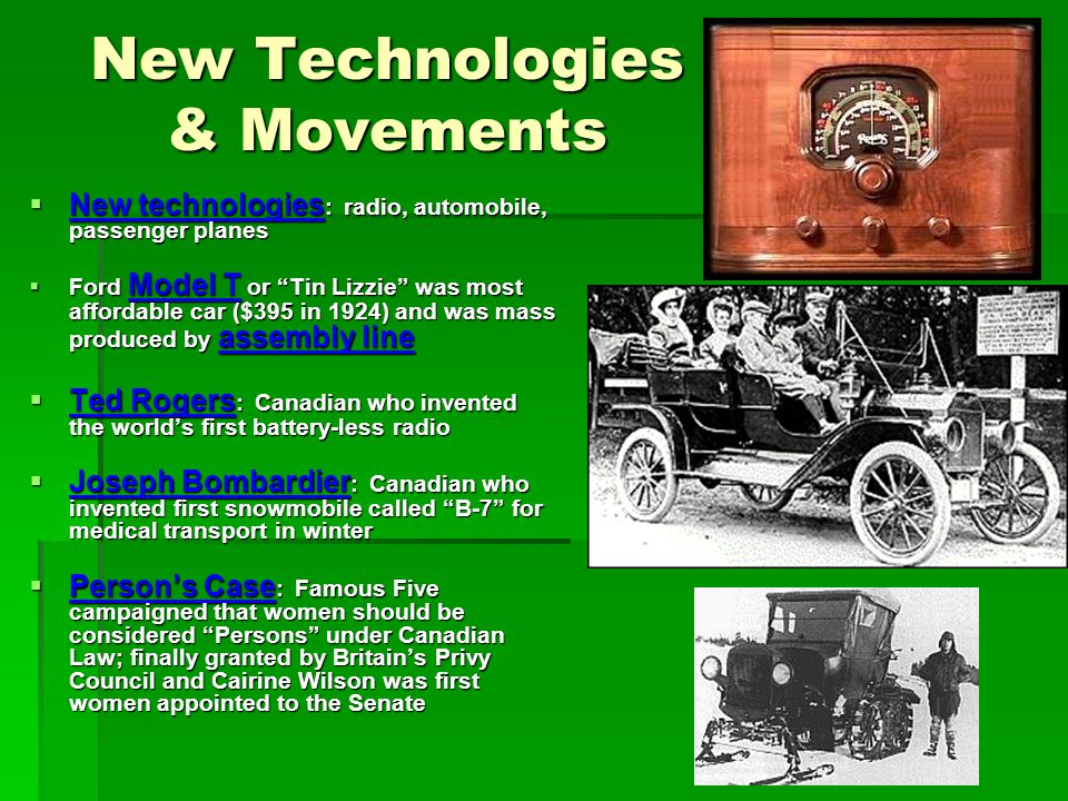New Technologies & Movements New technologies : radio, automobile, passenger planes New technologies : radio, automobile, passenger planes Ford Model T or Tin Lizzie was most affordable car ($395 in 1924) and was mass produced by assembly line Ford Model T or Tin Lizzie was most affordable car ($395 in 1924) and was mass produced by assembly line Ted Rogers : Canadian who invented the worlds first battery-less radio Ted Rogers : Canadian who invented the worlds first battery-less radio Joseph Bombardier : Canadian who invented first snowmobile called B-7 for medical transport in winter Joseph Bombardier : Canadian who invented first snowmobile called B-7 for medical transport in winter Persons Case : Famous Five campaigned that women should be considered Persons under Canadian Law; finally granted by Britains Privy Council and Cairine Wilson was first women appointed to the Senate Persons Case : Famous Five campaigned that women should be considered Persons under Canadian Law; finally granted by Britains Privy Council and Cairine Wilson was first women appointed to the Senate