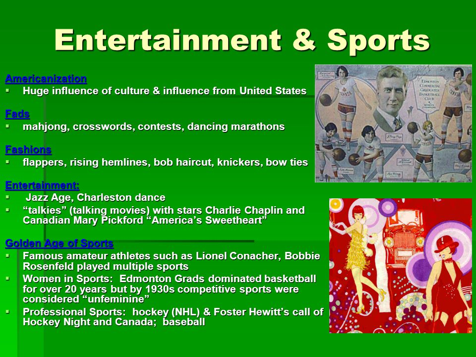 Entertainment & Sports Americanization Huge influence of culture & influence from United States Huge influence of culture & influence from United StatesFads mahjong, crosswords, contests, dancing marathons mahjong, crosswords, contests, dancing marathonsFashions flappers, rising hemlines, bob haircut, knickers, bow ties flappers, rising hemlines, bob haircut, knickers, bow tiesEntertainment: Jazz Age, Charleston dance Jazz Age, Charleston dance talkies (talking movies) with stars Charlie Chaplin and Canadian Mary Pickford Americas Sweetheart talkies (talking movies) with stars Charlie Chaplin and Canadian Mary Pickford Americas Sweetheart Golden Age of Sports Famous amateur athletes such as Lionel Conacher, Bobbie Rosenfeld played multiple sports Famous amateur athletes such as Lionel Conacher, Bobbie Rosenfeld played multiple sports Women in Sports: Edmonton Grads dominated basketball for over 20 years but by 1930s competitive sports were considered unfeminine Women in Sports: Edmonton Grads dominated basketball for over 20 years but by 1930s competitive sports were considered unfeminine Professional Sports: hockey (NHL) & Foster Hewitts call of Hockey Night and Canada; baseball Professional Sports: hockey (NHL) & Foster Hewitts call of Hockey Night and Canada; baseball